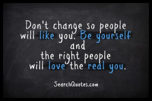 Don't change so people will like you. Be yourself & the right people ...
