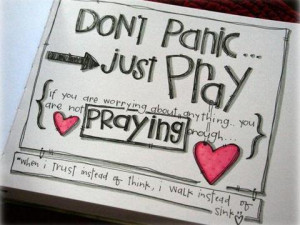 Dont panic just PRAY. If you are worrying about anything you are not ...