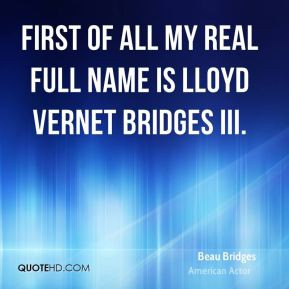 Beau Bridges - First of all my real full name is Lloyd Vernet Bridges ...