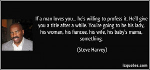 If a man loves you... he's willing to profess it. He'll give you a ...