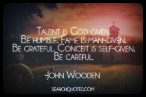 Talent is God given. Be humble. Fame is man-given. Be grateful ...