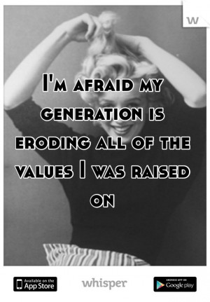 afraid my generation is eroding all of the values I was raised on