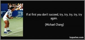 ... you don't succeed, try, try, try, try, try again. - Michael Chang