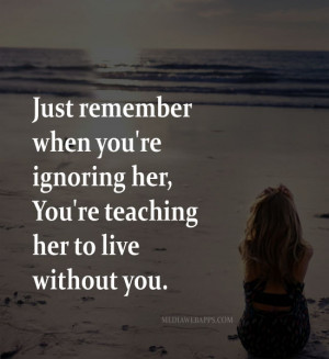 Just remember when you're ignoring her, You're teaching her to live ...