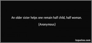 An older sister helps one remain half child, half woman. - Anonymous