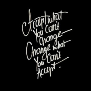 ... you can't change. Change what you can't accept. New favorite quote