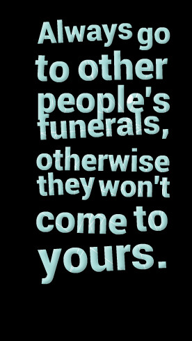 Quotes Picture: always go to other people's funerals, otherwise they ...