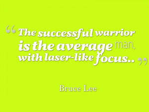 ... warrior is the average man, with laser-like focus. *Bruce Lee