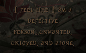 feel like I am a defective person...unwanted, unloved, and alone.