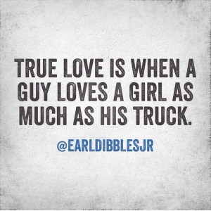 ... love is when a guy loves a girl as much as his truck.