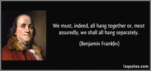 We must, indeed, all hang together or, most assuredly, we shall all ...