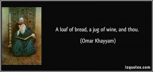 loaf of bread, a jug of wine, and thou. - Omar Khayyam