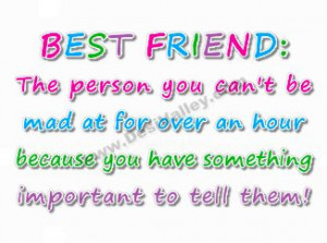 Best friends the person you can't be mad at for over an hour because ...