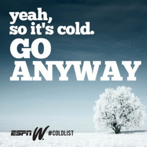 Yeah, so it's cold. GO ANYWAY