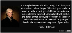 strong body makes the mind strong. As to the species of exercises, I ...