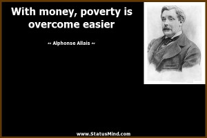 With money, poverty is overcome easier - Alphonse Allais Quotes ...