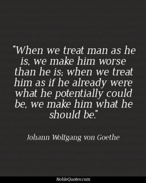 we treat man as he is, we make him worse than he is; when we treat ...