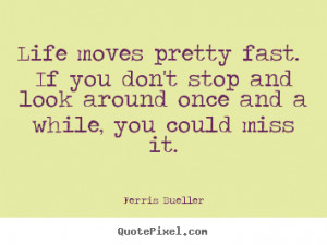 Quotes about life - Life moves pretty fast. if you don't stop and look ...