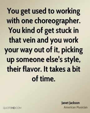 Janet Jackson - You get used to working with one choreographer. You ...