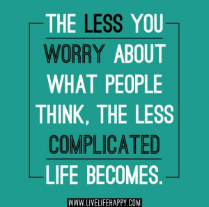 the less you worry about what people think the less complicated life ...