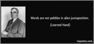 Words are not pebbles in alien juxtaposition. - Learned Hand