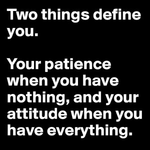 Two things define you. Your patience when you have nothing, and your ...