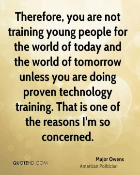Therefore, you are not training young people for the world of today ...