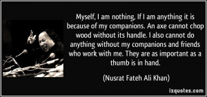 Myself, I am nothing, If I am anything it is because of my companions ...