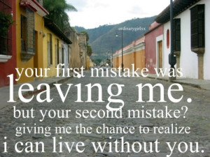Your first mistake was leaving me. But your second mistake? Giving me ...