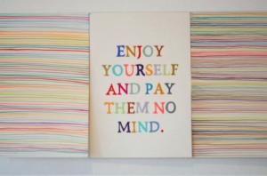 enjoy yourself & pay them no mind.