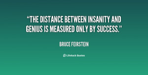 The distance between insanity and genius is measured only by success ...