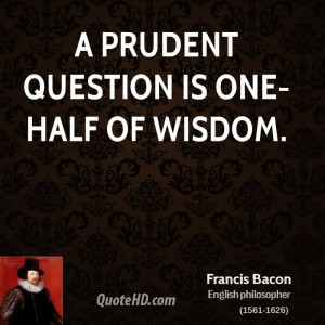 prudent question is one-half of wisdom.