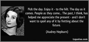 day. Enjoy it - to the hilt. The day as it comes. People as they come ...