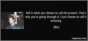 Hell is what you choose to call the present. That's why you're going ...