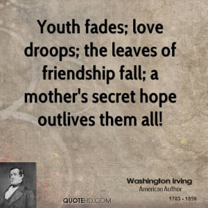 Youth fades; love droops; the leaves of friendship fall; a mother's ...