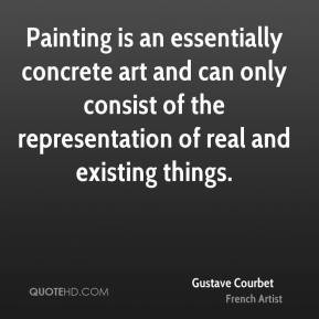 Gustave Courbet - Painting is an essentially concrete art and can only ...