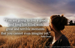 ... with great and terrible moments that you cannot even imagine yet