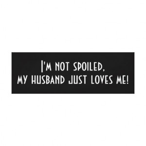 Im Spoiled Quotes I'm not spoiled, my husband
