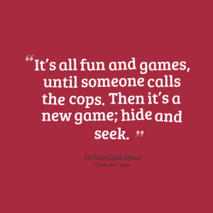 Quotes Picture: its all fun and games, until someone calls the cops ...