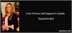 lot of funny stuff happens in Canada. - Samantha Bee