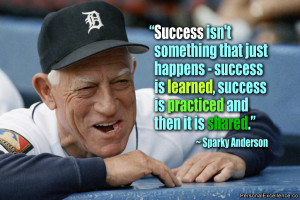 "... , success is practiced and then it is shared."" ~ Sparky Anderson"