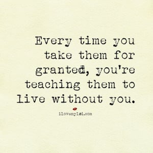 Every time you take them for granted, you're teaching them to live ...
