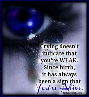 Crying doesn't indicate that you're weak. Since birth, it has always ...