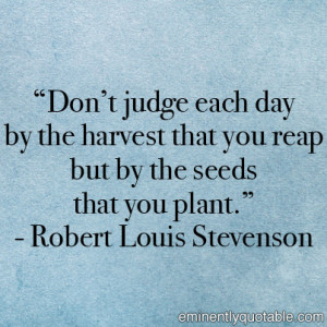 "... reap but by the seeds that you plant."" – Robert Louis Stevenson"