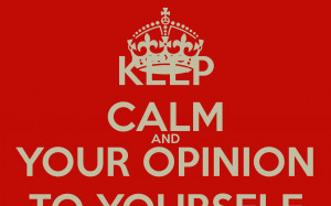 keep-calm-and-your-opinion-to-yourself.png