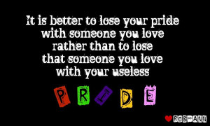 It is better to lose your pride with someone you love rather than to ...