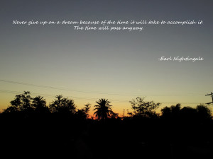 "Never give up on a dream because of the time…"" Earl Nightingale"