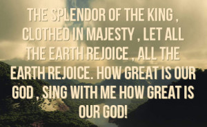 ... earth rejoice how great is our god sing with me how great is our god