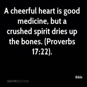 Bible - A cheerful heart is good medicine, but a crushed spirit dries ...