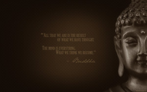 """... . The mind is everything. What we think we become."""" – Buddha"""